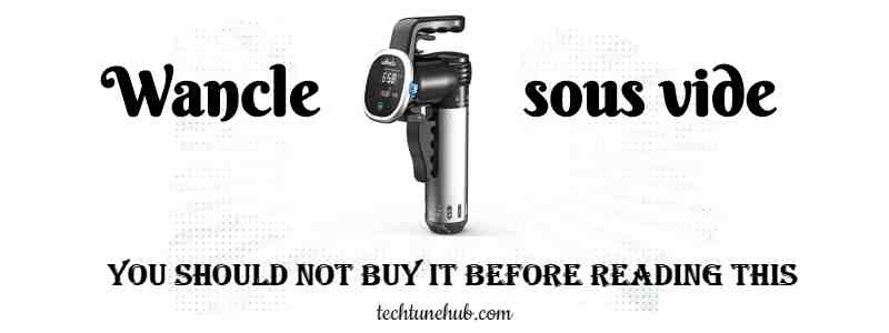 WANCLE SOUS VIDE – YOU SHOULD NOT BUY IT BEFORE READING THIS